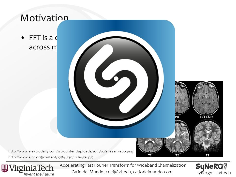 synergy.cs.vt.edu Motivation FFT is a critical building block across many disciplines Carlo del Mundo, cdel@vt.edu, carlodelmundo.com Accelerating Fast Fourier Transform for Wideband Channelization http://www.ajnr.org/content/27/6/1230/F1.large.jpg http://www.elektrodaily.com/wp-content/uploads/2013/02/shazam-app.png
