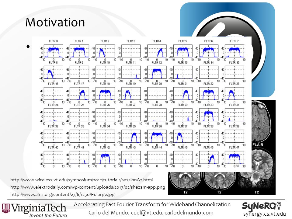 synergy.cs.vt.edu Motivation FFT is a critical building block across many disciplines Carlo del Mundo, cdel@vt.edu, carlodelmundo.com Accelerating Fast Fourier Transform for Wideband Channelization http://www.ajnr.org/content/27/6/1230/F1.large.jpg http://www.elektrodaily.com/wp-content/uploads/2013/02/shazam-app.png http://www.wireless.vt.edu/symposium/2012/tutorials/sessionA2.html