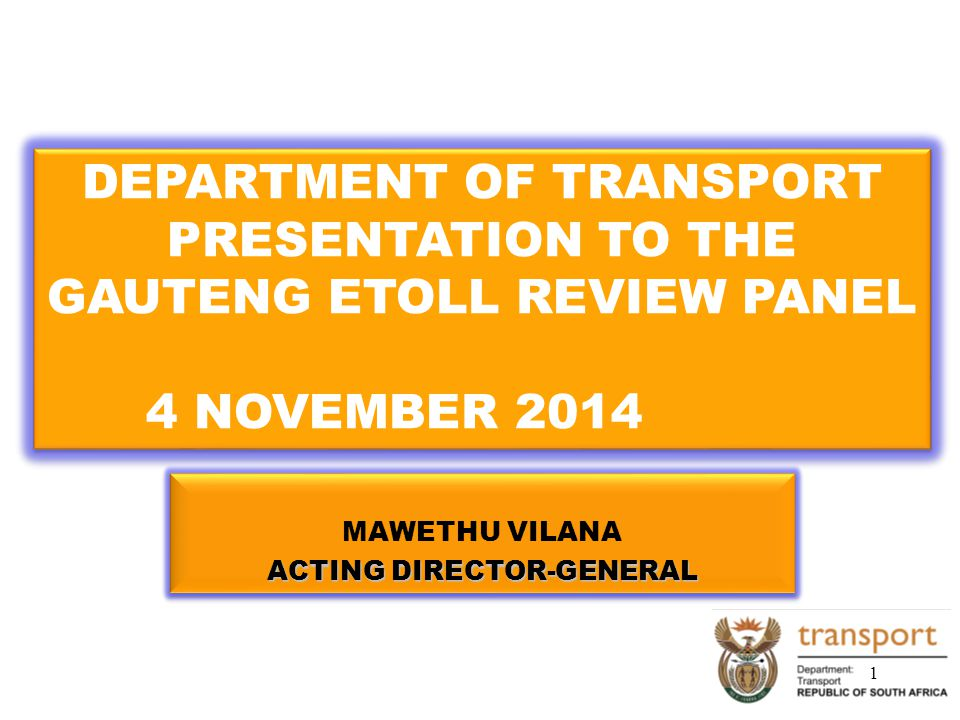 MAWETHU VILANA ACTING DIRECTOR-GENERAL MAWETHU VILANA ACTING DIRECTOR-GENERAL DEPARTMENT OF TRANSPORT PRESENTATION TO THE GAUTENG ETOLL REVIEW PANEL 4