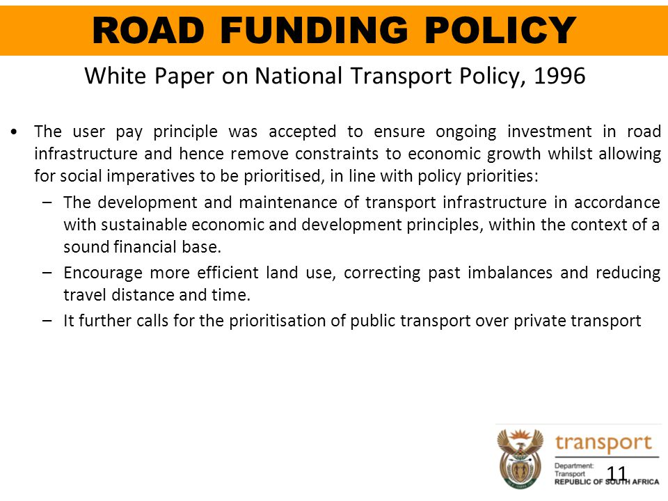 11 White Paper on National Transport Policy, 1996 The user pay principle was accepted to ensure ongoing investment in road infrastructure and hence re