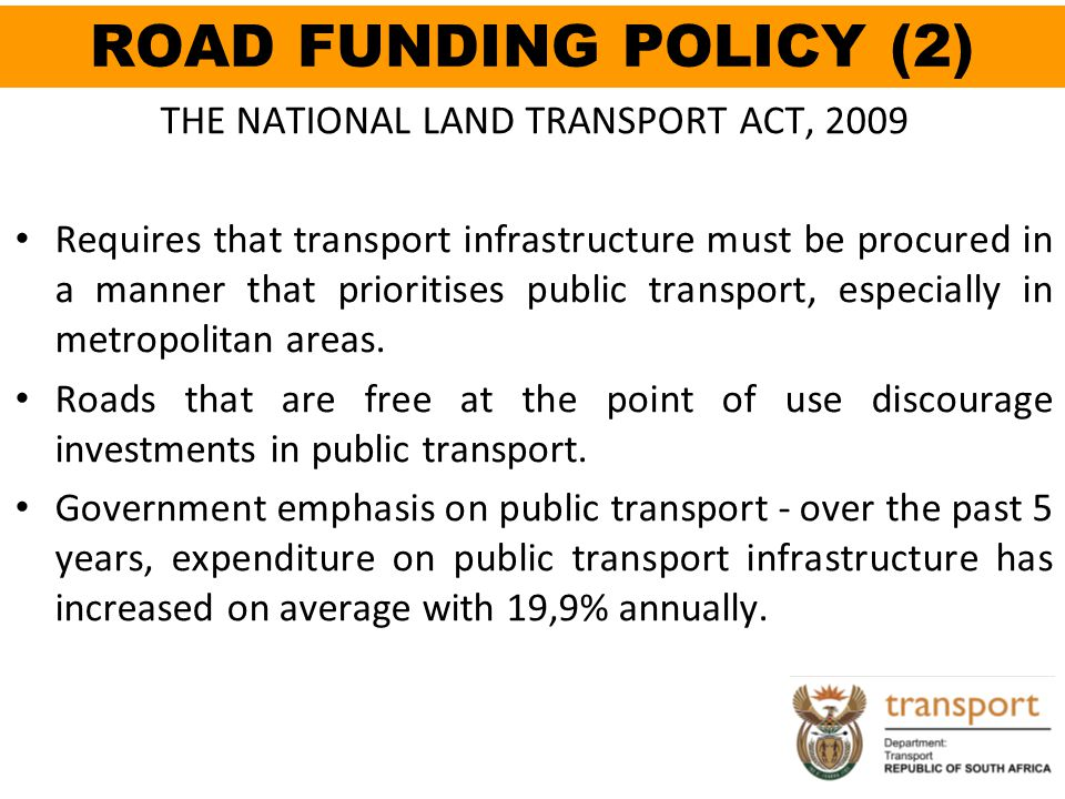 ROAD FUNDING POLICY (2) THE NATIONAL LAND TRANSPORT ACT, 2009 Requires that transport infrastructure must be procured in a manner that prioritises pub
