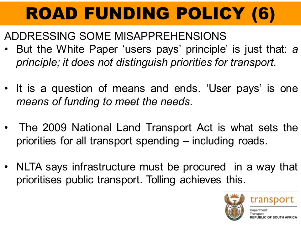 ROAD FUNDING POLICY (6) ADDRESSING SOME MISAPPREHENSIONS But the White Paper 'users pays' principle' is just that: a principle; it does not distinguis