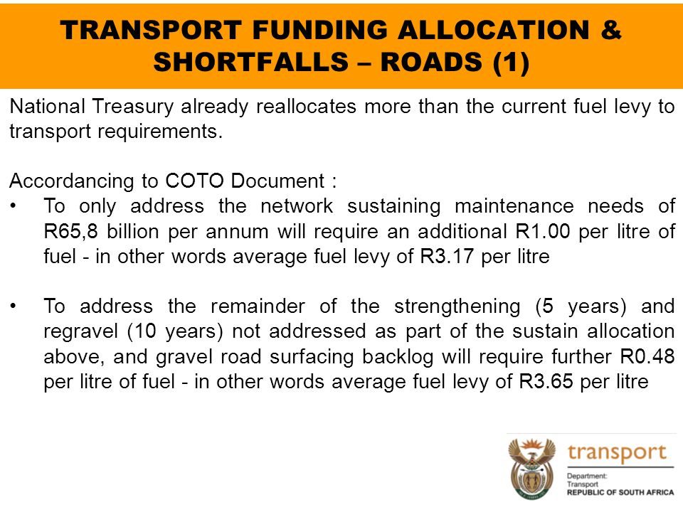 TRANSPORT FUNDING ALLOCATION & SHORTFALLS – ROADS (1) National Treasury already reallocates more than the current fuel levy to transport requirements.