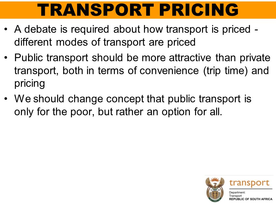 TRANSPORT PRICING A debate is required about how transport is priced - different modes of transport are priced Public transport should be more attract