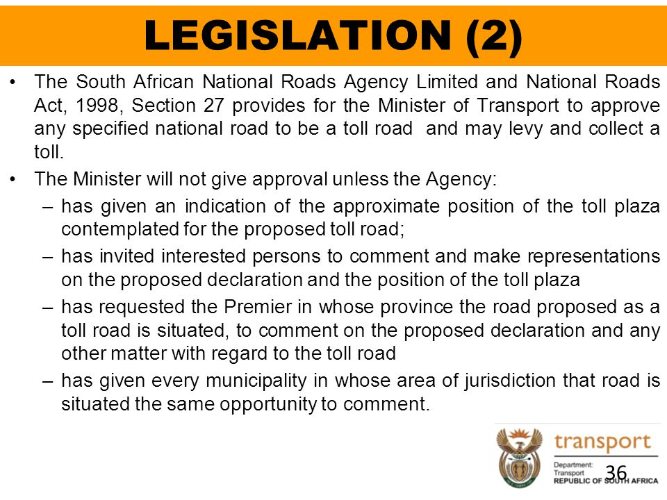 LEGISLATION (2) 36 The South African National Roads Agency Limited and National Roads Act, 1998, Section 27 provides for the Minister of Transport to