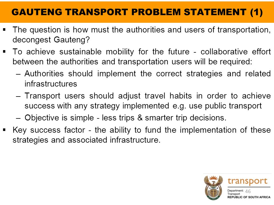GAUTENG TRANSPORT PROBLEM STATEMENT (1)  The question is how must the authorities and users of transportation, decongest Gauteng?  To achieve sustai