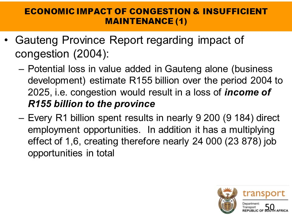 ECONOMIC IMPACT OF CONGESTION & INSUFFICIENT MAINTENANCE (1) Gauteng Province Report regarding impact of congestion (2004): –Potential loss in value a