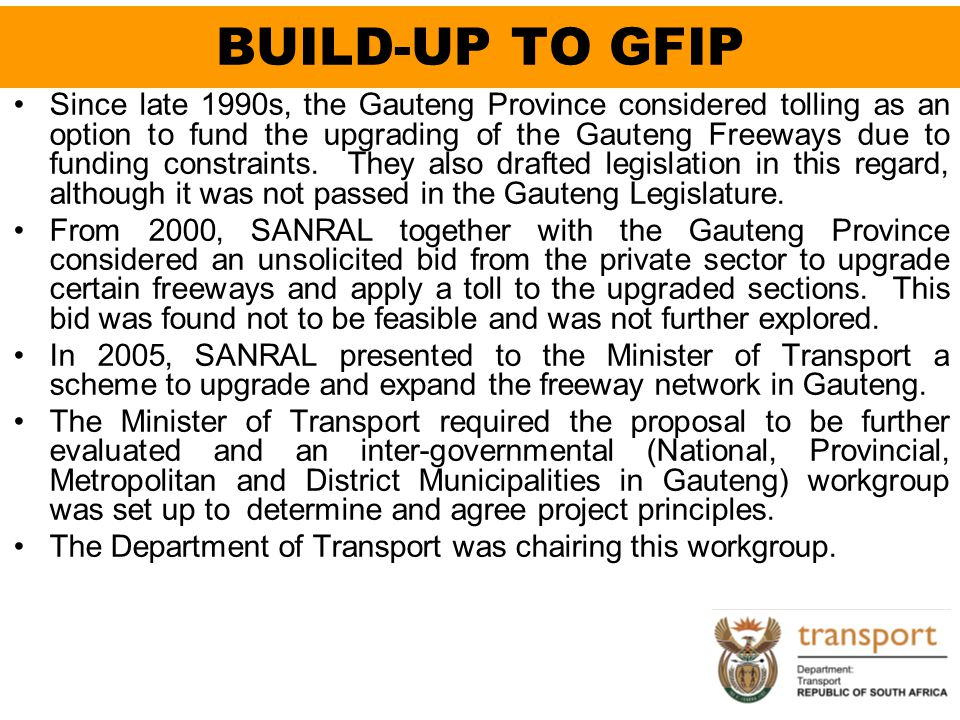 BUILD-UP TO GFIP Since late 1990s, the Gauteng Province considered tolling as an option to fund the upgrading of the Gauteng Freeways due to funding c