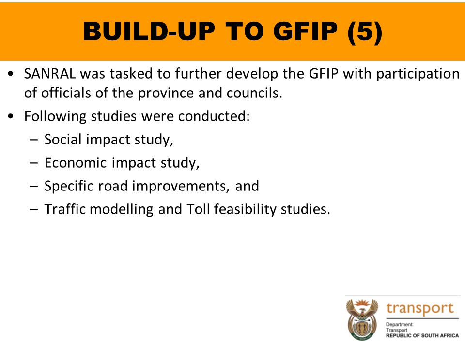 BUILD-UP TO GFIP (5) SANRAL was tasked to further develop the GFIP with participation of officials of the province and councils. Following studies wer