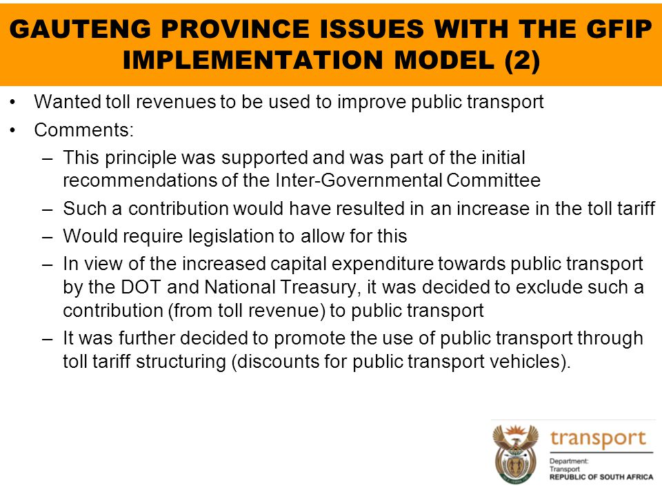 GAUTENG PROVINCE ISSUES WITH THE GFIP IMPLEMENTATION MODEL (2) Wanted toll revenues to be used to improve public transport Comments: –This principle w