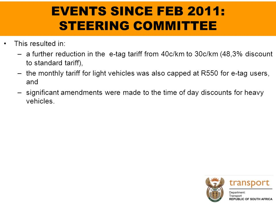 EVENTS SINCE FEB 2011: STEERING COMMITTEE This resulted in: –a further reduction in the e-tag tariff from 40c/km to 30c/km (48,3% discount to standard