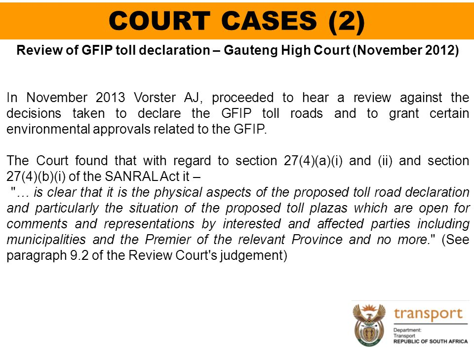 COURT CASES (2) Review of GFIP toll declaration – Gauteng High Court (November 2012) In November 2013 Vorster AJ, proceeded to hear a review against t