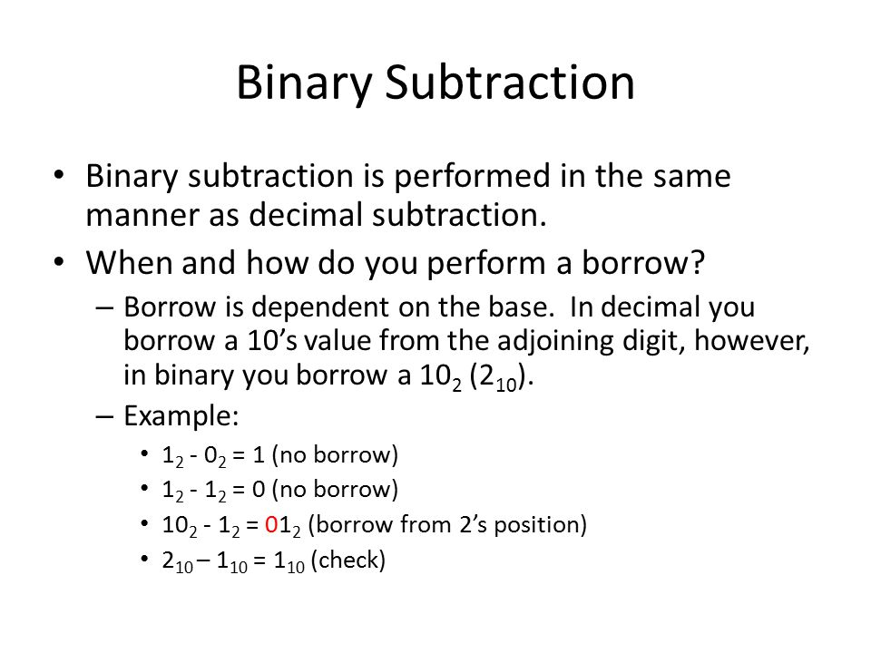 Binary Subtraction Binary subtraction is performed in the same manner as decimal subtraction. When and how do you perform a borrow? – Borrow is depend