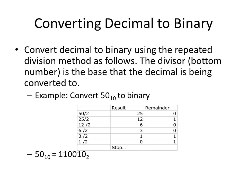 Converting Decimal to Binary Convert decimal to binary using the repeated division method as follows. The divisor (bottom number) is the base that the