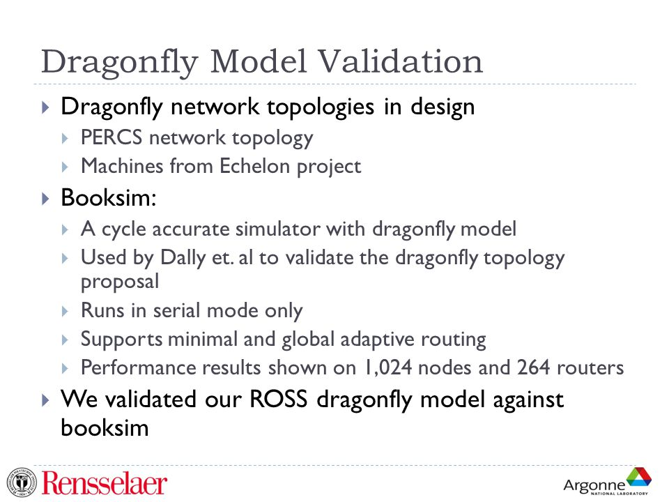 Dragonfly Model Validation  Dragonfly network topologies in design  PERCS network topology  Machines from Echelon project  Booksim:  A cycle accurate simulator with dragonfly model  Used by Dally et.