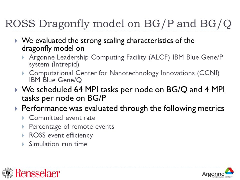 ROSS Dragonfly model on BG/P and BG/Q  We evaluated the strong scaling characteristics of the dragonfly model on  Argonne Leadership Computing Facility (ALCF) IBM Blue Gene/P system (Intrepid)  Computational Center for Nanotechnology Innovations (CCNI) IBM Blue Gene/Q  We scheduled 64 MPI tasks per node on BG/Q and 4 MPI tasks per node on BG/P  Performance was evaluated through the following metrics  Committed event rate  Percentage of remote events  ROSS event efficiency  Simulation run time