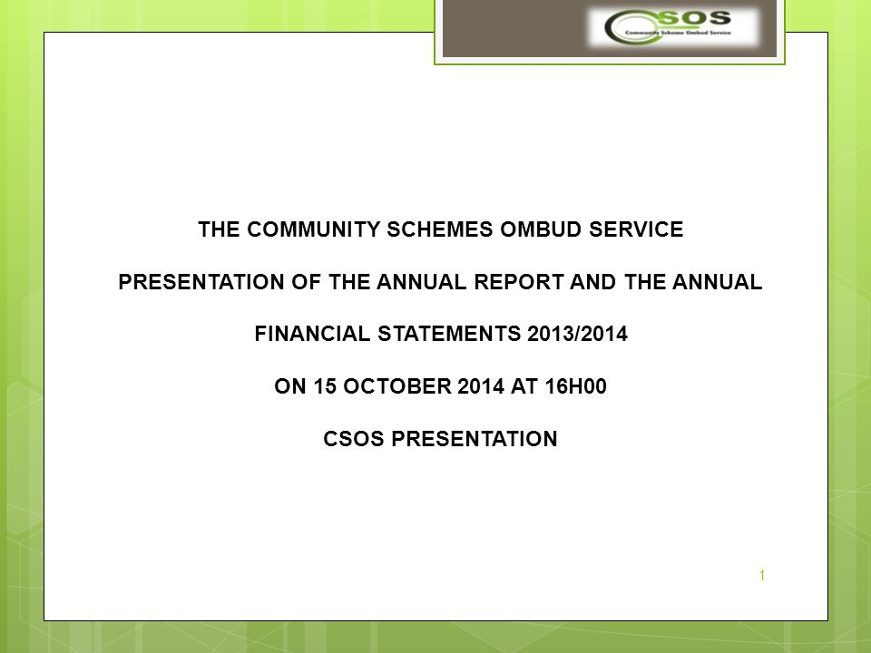 THE COMMUNITY SCHEMES OMBUD SERVICE PRESENTATION OF THE ANNUAL REPORT AND THE ANNUAL FINANCIAL STATEMENTS 2013/2014 ON 15 OCTOBER 2014 AT 16H00 CSOS PRESENTATION 1