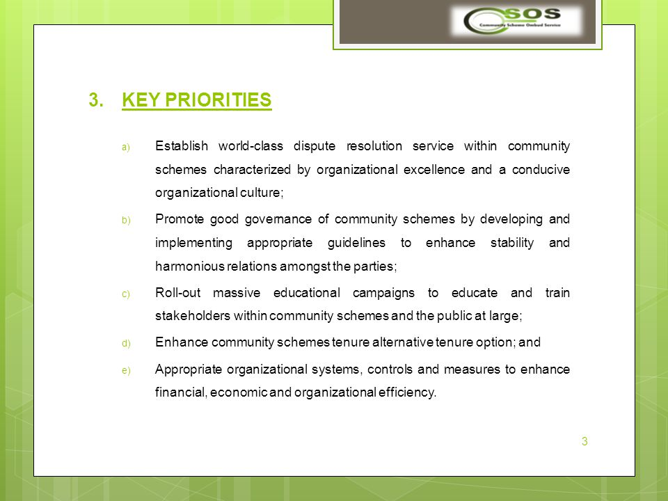 3.KEY PRIORITIES a) Establish world-class dispute resolution service within community schemes characterized by organizational excellence and a conducive organizational culture; b) Promote good governance of community schemes by developing and implementing appropriate guidelines to enhance stability and harmonious relations amongst the parties; c) Roll-out massive educational campaigns to educate and train stakeholders within community schemes and the public at large; d) Enhance community schemes tenure alternative tenure option; and e) Appropriate organizational systems, controls and measures to enhance financial, economic and organizational efficiency.