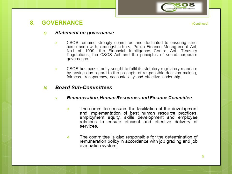 8.GOVERNANCE (Continued) a) Statement on governance  CSOS remains strongly committed and dedicated to ensuring strict compliance with, amongst others, Public Finance Management Act, No1 of 1999, the Financial Intelligence Centre Act, Treasury Regulations, the CSOS Act and the principles of sound corporate governance.