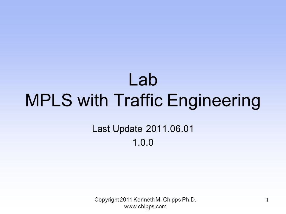 Lab MPLS with Traffic Engineering Last Update 2011.06.01 1.0.0 Copyright 2011 Kenneth M. Chipps Ph.D. www.chipps.com 1