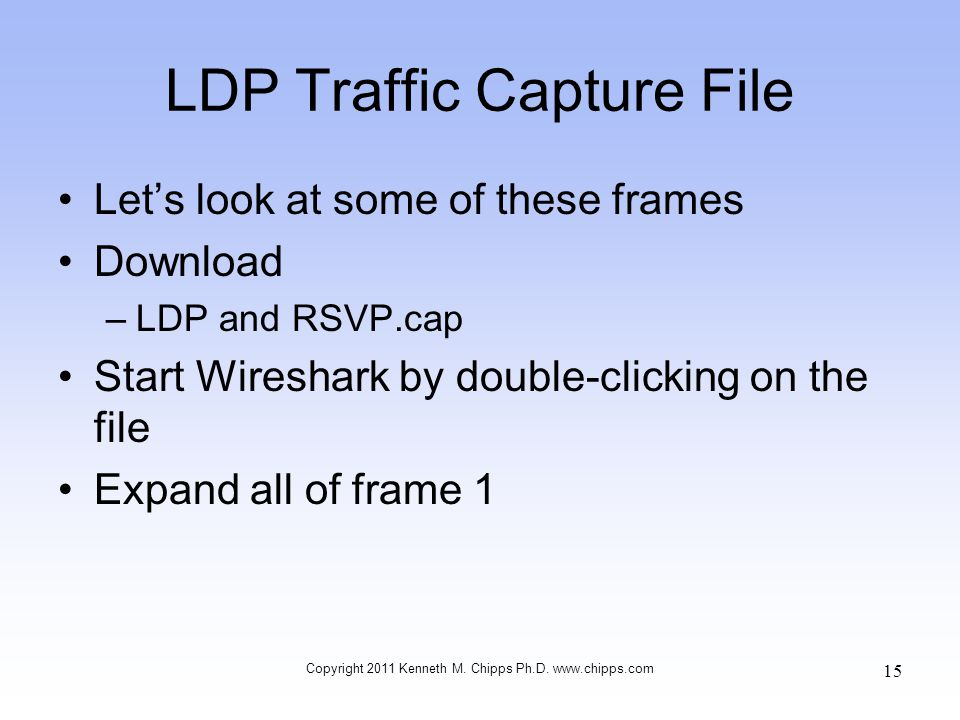 LDP Traffic Capture File Let's look at some of these frames Download –LDP and RSVP.cap Start Wireshark by double-clicking on the file Expand all of fr