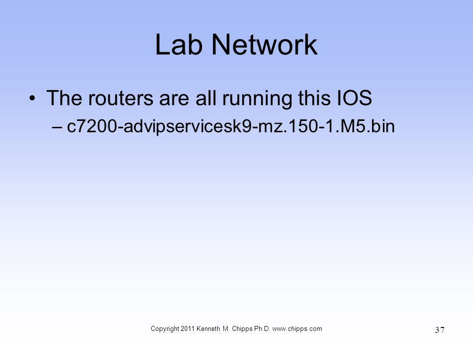 Lab Network The routers are all running this IOS –c7200-advipservicesk9-mz.150-1.M5.bin Copyright 2011 Kenneth M. Chipps Ph.D. www.chipps.com 37