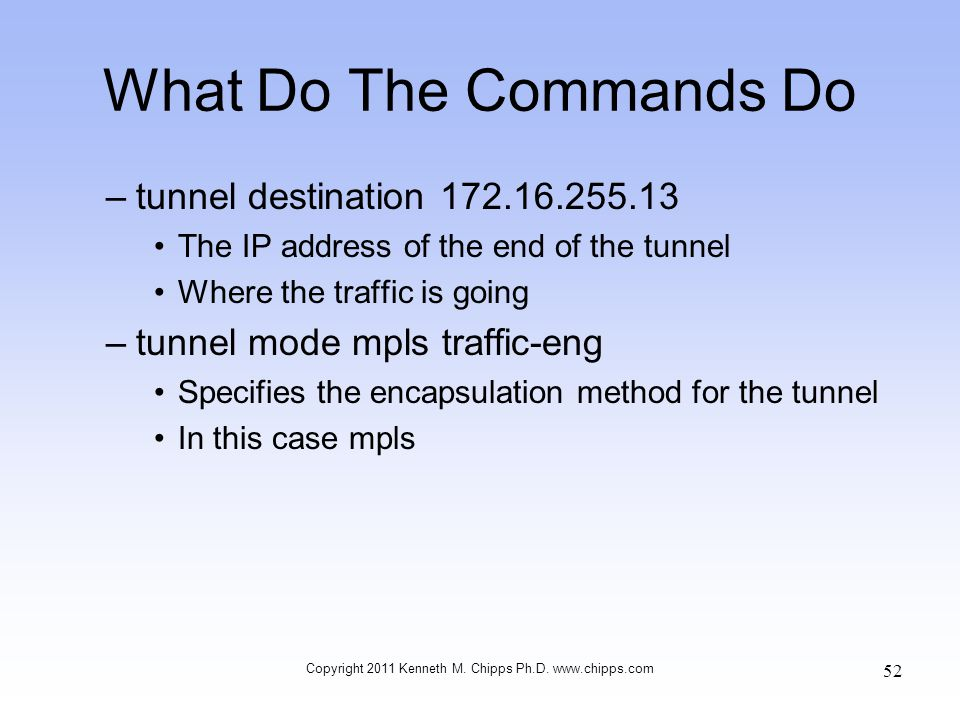 What Do The Commands Do –tunnel destination 172.16.255.13 The IP address of the end of the tunnel Where the traffic is going –tunnel mode mpls traffic