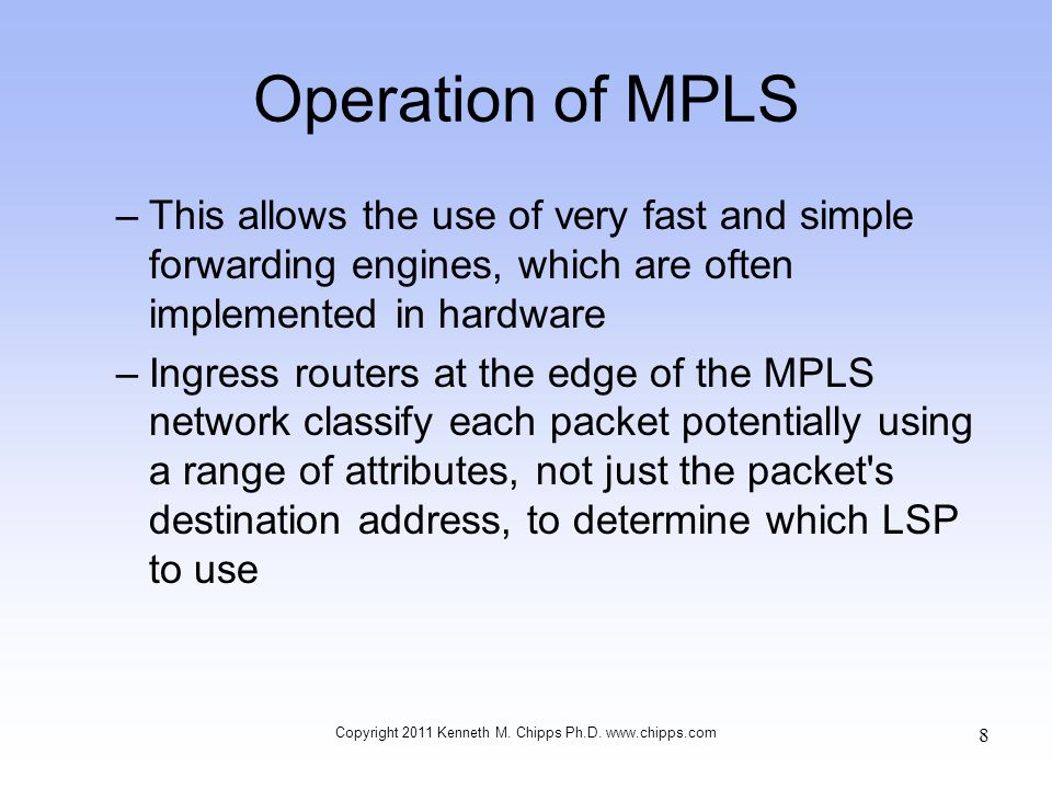 Operation of MPLS –This allows the use of very fast and simple forwarding engines, which are often implemented in hardware –Ingress routers at the edg