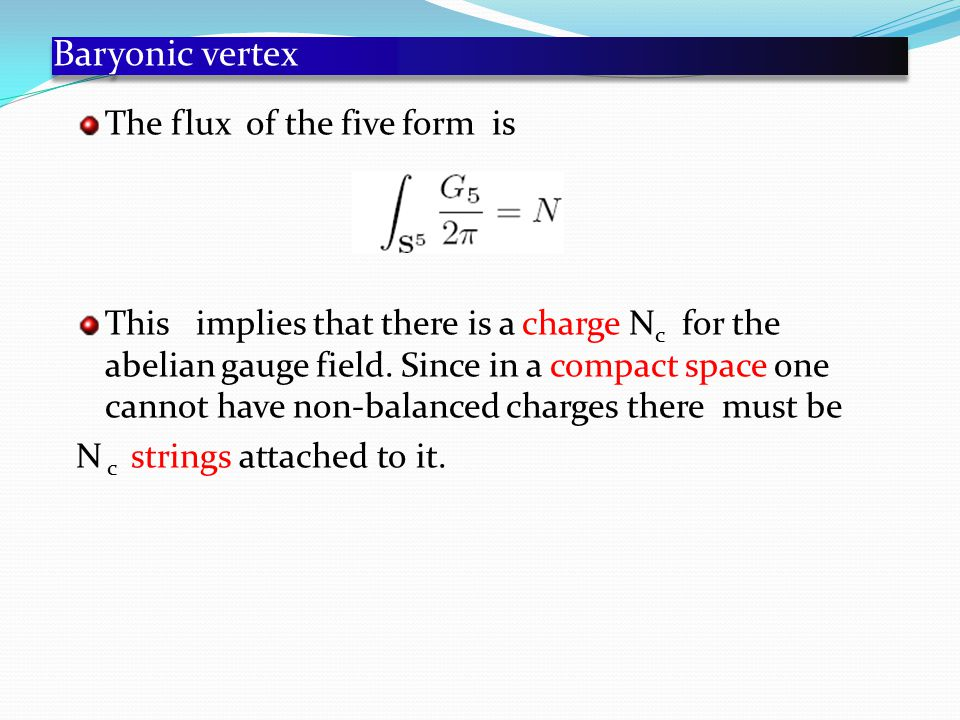 Baryonic vertex The flux of the five form is This implies that there is a charge N c for the abelian gauge field.