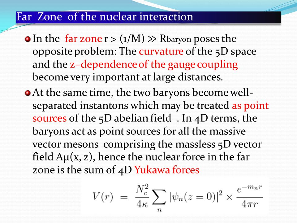 Far Zone of the nuclear interaction In the far zone r > (1/M) ≫ R baryon poses the opposite problem: The curvature of the 5D space and the z–dependence of the gauge coupling become very important at large distances.