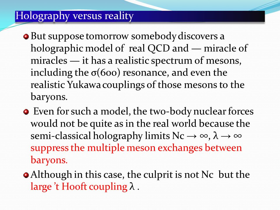Holography versus reality But suppose tomorrow somebody discovers a holographic model of real QCD and — miracle of miracles — it has a realistic spectrum of mesons, including the σ(600) resonance, and even the realistic Yukawa couplings of those mesons to the baryons.