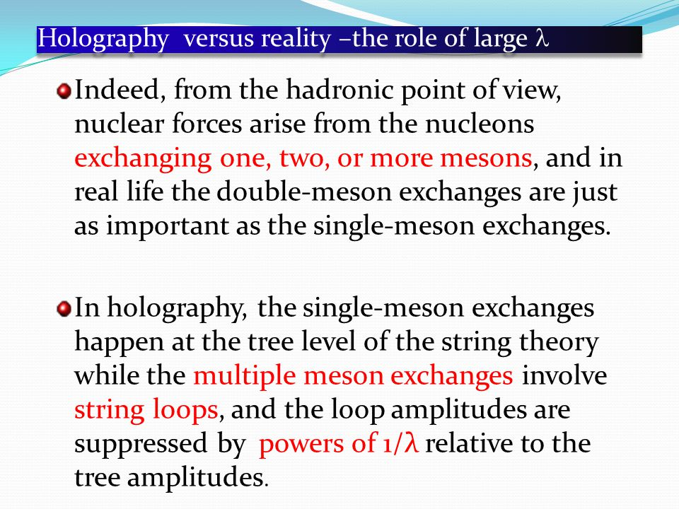 Holography versus reality –the role of large Indeed, from the hadronic point of view, nuclear forces arise from the nucleons exchanging one, two, or more mesons, and in real life the double-meson exchanges are just as important as the single-meson exchanges.