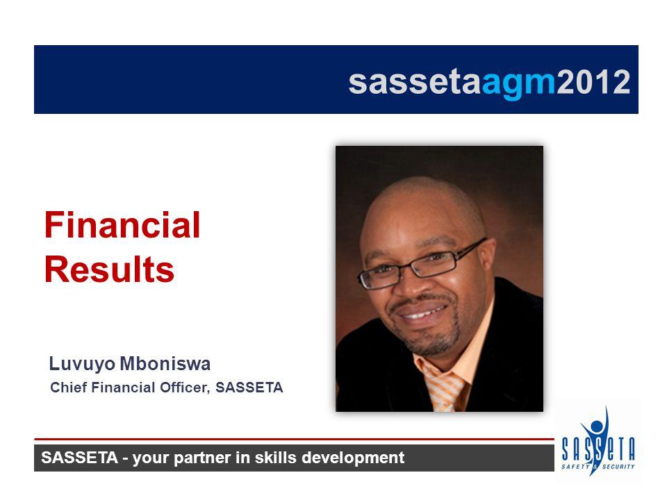 Luvuyo Mboniswa Chief Financial Officer, SASSETA Financial Results SASSETA - your partner in skills development sassetaagm 2012