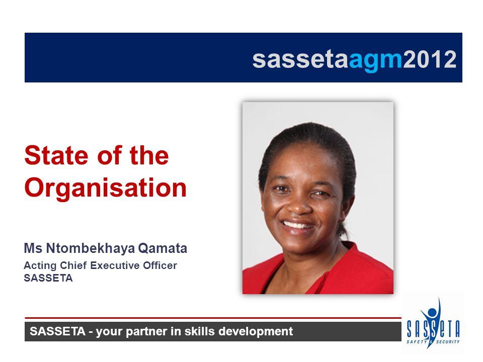 Ms Ntombekhaya Qamata Acting Chief Executive Officer SASSETA State of the Organisation SASSETA - your partner in skills development sassetaagm 2012