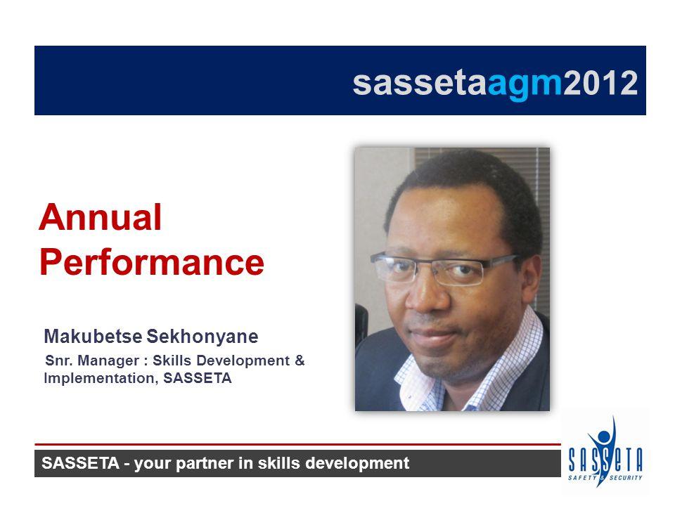 Makubetse Sekhonyane Snr. Manager : Skills Development & Implementation, SASSETA Annual Performance sassetaagm 2012 SASSETA - your partner in skills d