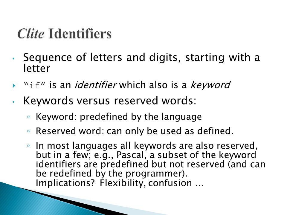 Sequence of letters and digits, starting with a letter  if is an identifier which also is a keyword Keywords versus reserved words: ◦ Keyword: predefined by the language ◦ Reserved word: can only be used as defined.