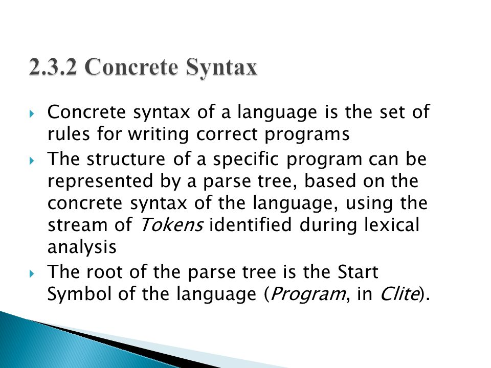  Concrete syntax of a language is the set of rules for writing correct programs  The structure of a specific program can be represented by a parse tree, based on the concrete syntax of the language, using the stream of Tokens identified during lexical analysis  The root of the parse tree is the Start Symbol of the language (Program, in Clite).