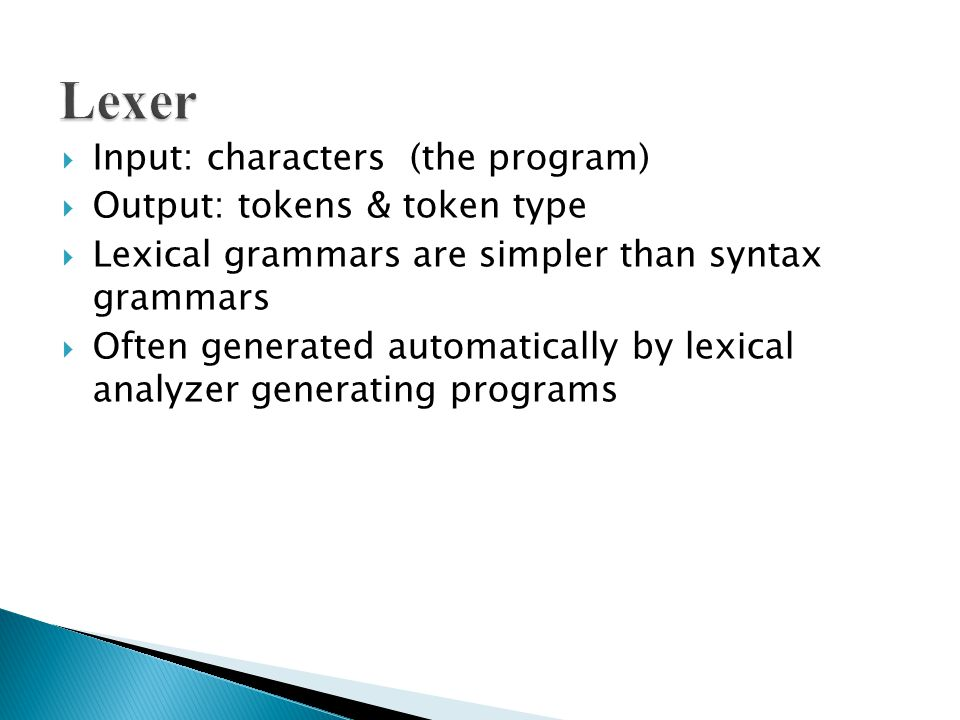  Input: characters (the program)  Output: tokens & token type  Lexical grammars are simpler than syntax grammars  Often generated automatically by lexical analyzer generating programs