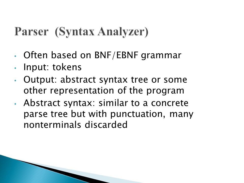 Often based on BNF/EBNF grammar Input: tokens Output: abstract syntax tree or some other representation of the program Abstract syntax: similar to a concrete parse tree but with punctuation, many nonterminals discarded