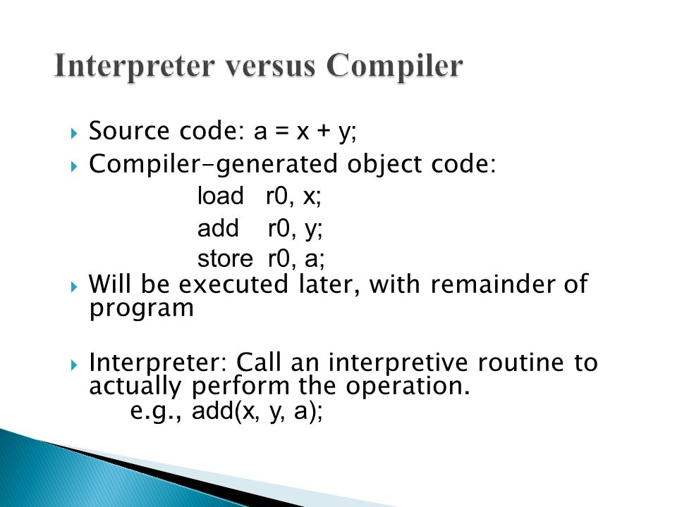  Source code: a = x + y;  Compiler-generated object code: load r0, x; add r0, y; store r0, a;  Will be executed later, with remainder of program  Interpreter: Call an interpretive routine to actually perform the operation.