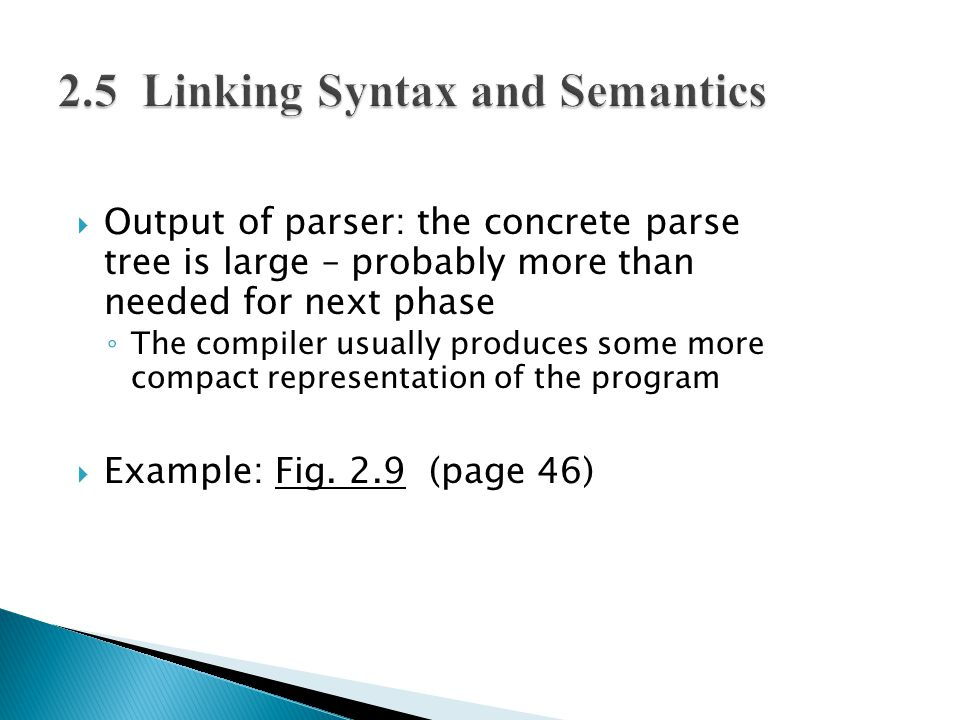  Output of parser: the concrete parse tree is large – probably more than needed for next phase ◦ The compiler usually produces some more compact representation of the program  Example: Fig.