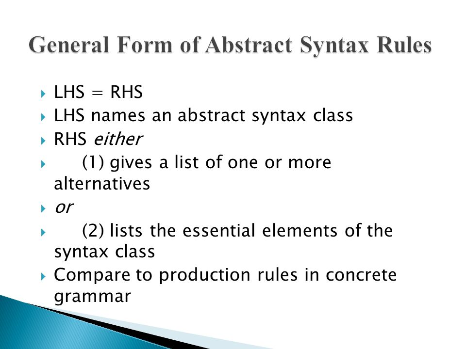  LHS = RHS  LHS names an abstract syntax class  RHS either  (1) gives a list of one or more alternatives  or  (2) lists the essential elements of the syntax class  Compare to production rules in concrete grammar