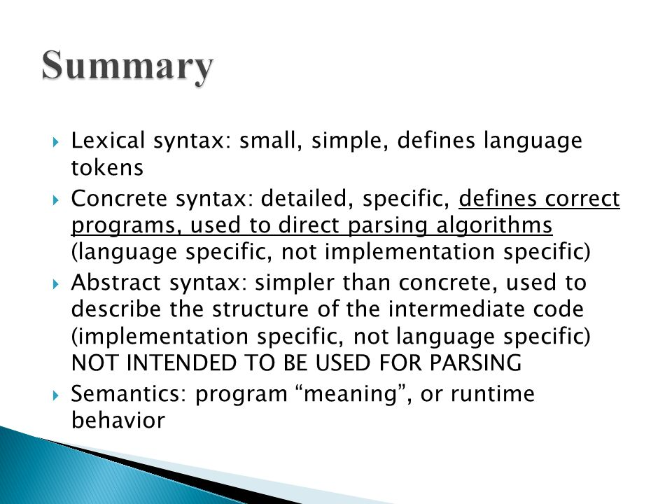  Lexical syntax: small, simple, defines language tokens  Concrete syntax: detailed, specific, defines correct programs, used to direct parsing algorithms (language specific, not implementation specific)  Abstract syntax: simpler than concrete, used to describe the structure of the intermediate code (implementation specific, not language specific) NOT INTENDED TO BE USED FOR PARSING  Semantics: program meaning , or runtime behavior