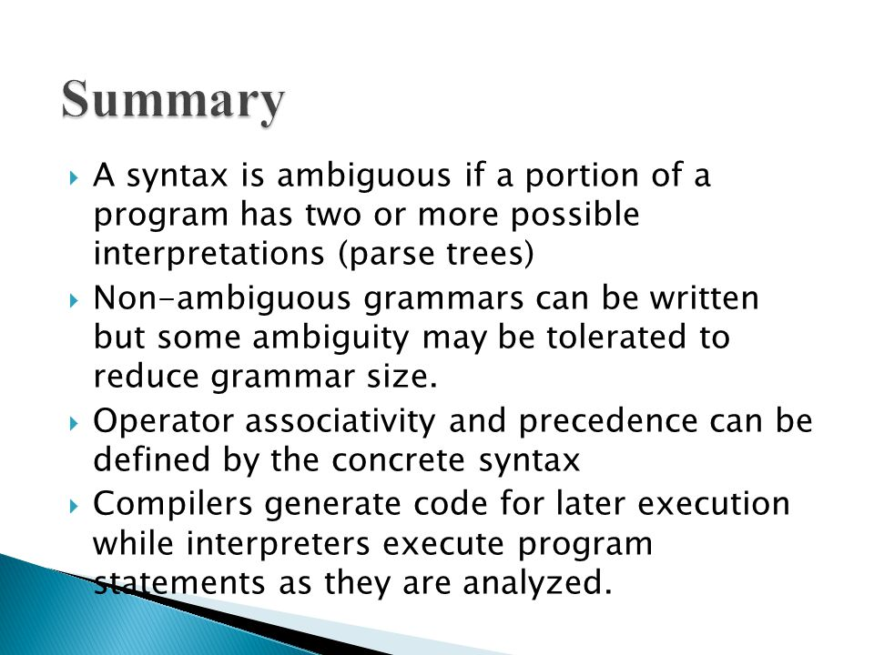  A syntax is ambiguous if a portion of a program has two or more possible interpretations (parse trees)  Non-ambiguous grammars can be written but some ambiguity may be tolerated to reduce grammar size.