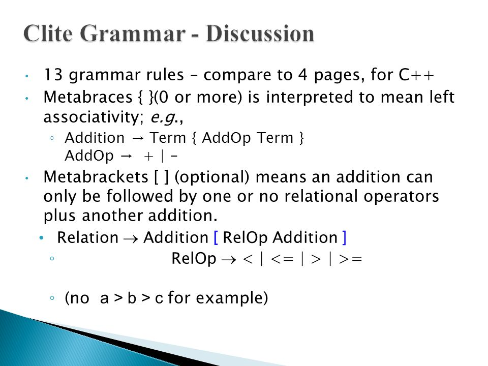13 grammar rules – compare to 4 pages, for C++ Metabraces { }(0 or more) is interpreted to mean left associativity; e.g., ◦ Addition → Term { AddOp Term } AddOp → + | - Metabrackets [ ] (optional) means an addition can only be followed by one or no relational operators plus another addition.