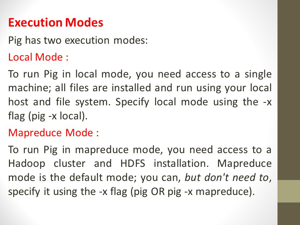 Execution Modes Pig has two execution modes: Local Mode : To run Pig in local mode, you need access to a single machine; all files are installed and r