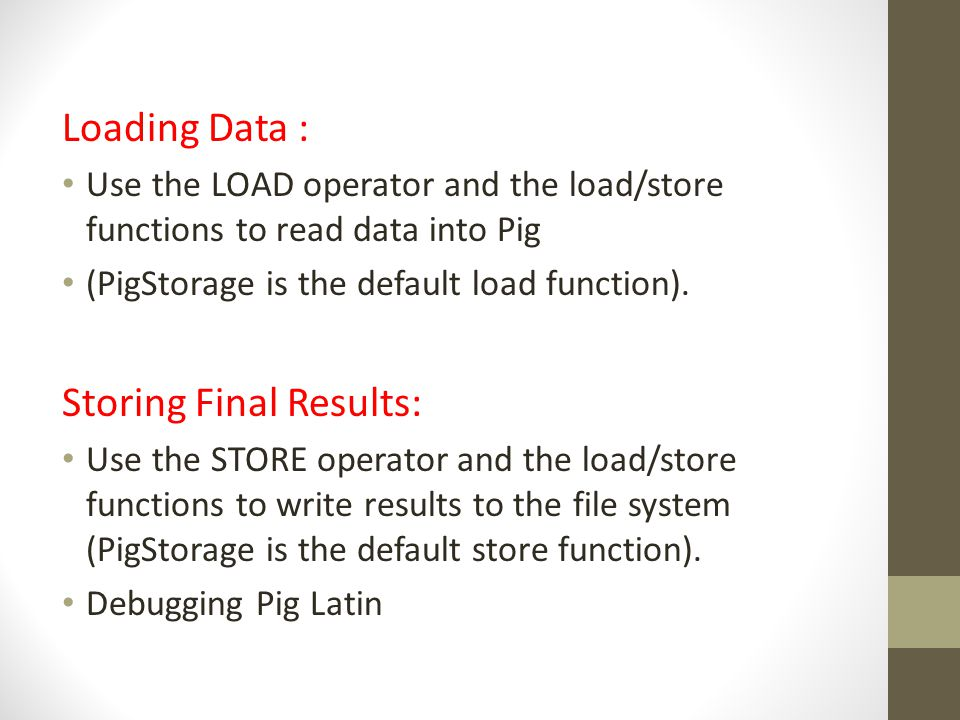 Loading Data : Use the LOAD operator and the load/store functions to read data into Pig (PigStorage is the default load function). Storing Final Resul