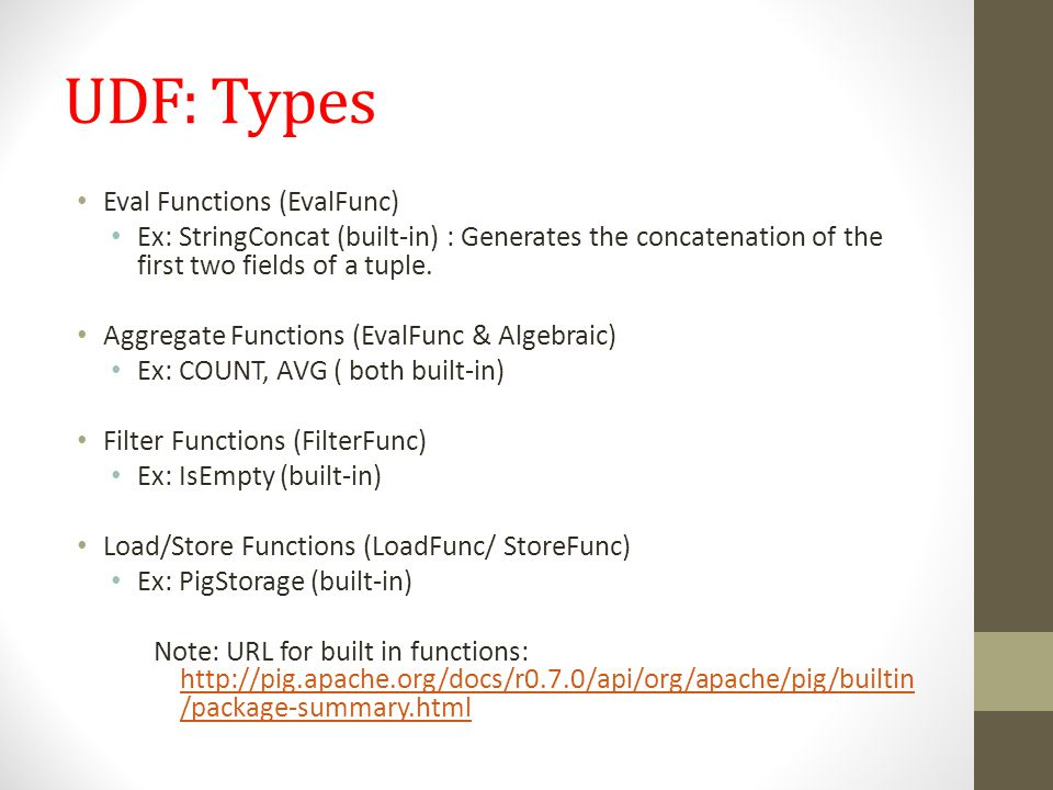 UDF: Types Eval Functions (EvalFunc) Ex: StringConcat (built-in) : Generates the concatenation of the first two fields of a tuple. Aggregate Functions