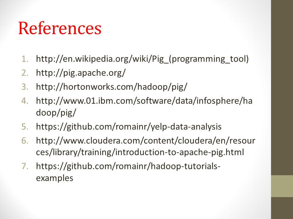 References 1.http://en.wikipedia.org/wiki/Pig_(programming_tool) 2.http://pig.apache.org/ 3.http://hortonworks.com/hadoop/pig/ 4.http://www.01.ibm.com