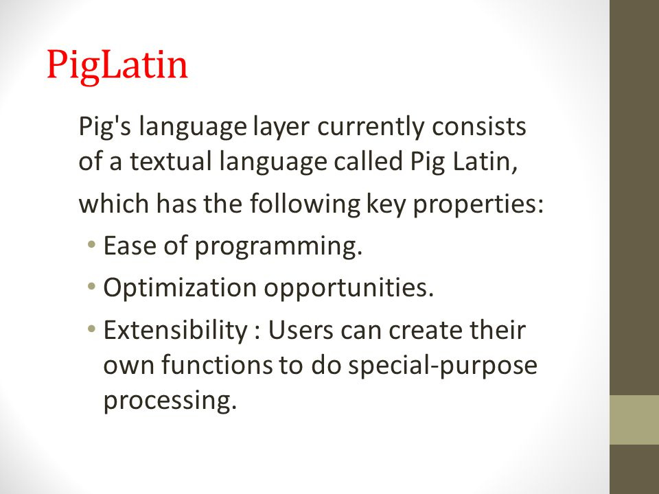 Piglatin: UDF Pig provides extensive support for user-defined functions (UDFs) as a way to specify custom processing.